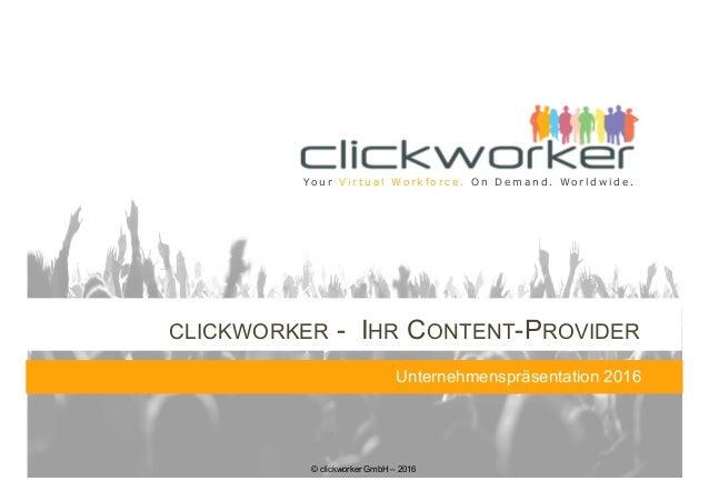 © clickworker GmbH – 2016 Yo u r V i r t u a l Wo r k f o r c e . O n D e m a n d . Wo r l d w i d e . CLICKWORKER - IHR C...