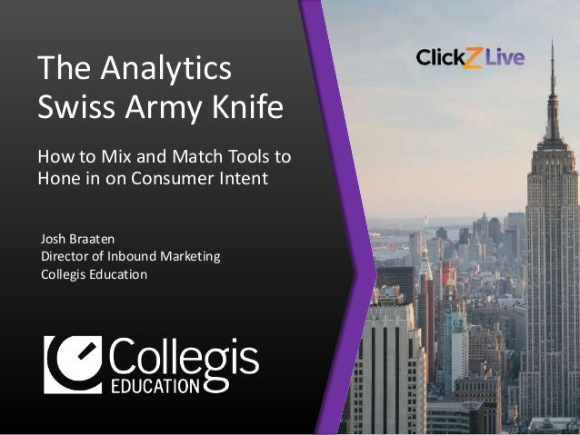 The Analytics Swiss Army Knife How to Mix and Match Tools to Hone in on Consumer Intent Josh Braaten Director of Inbound M...