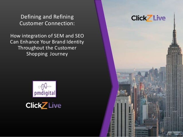 Defining and Refining Customer Connection: How integration of SEM and SEO Can Enhance Your Brand Identity Throughout the C...