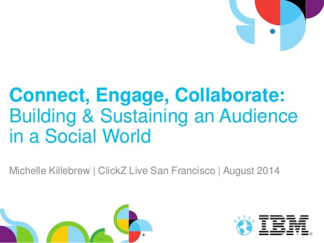 Connect, Engage, Collaborate: Building & Sustaining an Audience in a Social World Michelle Killebrew | ClickZ Live San Fra...