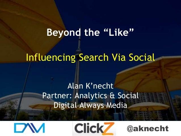 "@aknecht Beyond the ""Like"" Influencing Search Via Social Alan K'necht Partner: Analytics & Social Digital Always Media"