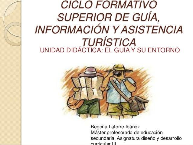 CICLO FORMATIVO    SUPERIOR DE GUÍA,INFORMACIÓN Y ASISTENCIA        TURÍSTICAUNIDAD DIDÁCTICA: EL GUÍA Y SU ENTORNO       ...