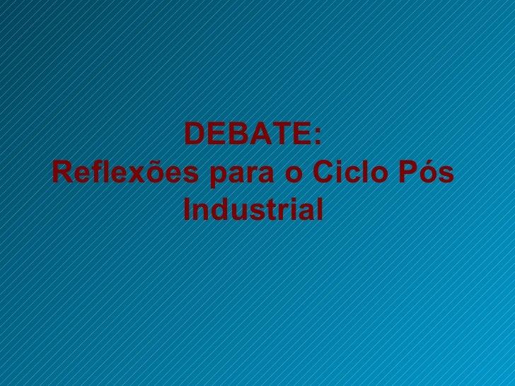 DEBATE: Reflexões para o Ciclo Pós Industrial