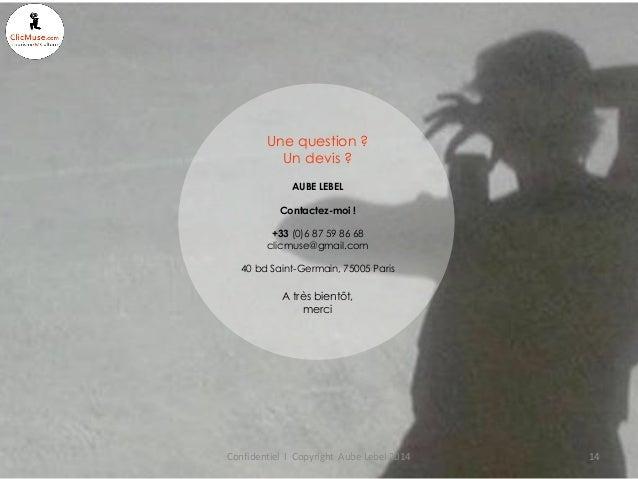 Confidentiel I Copyright Aube Lebel 2014  14  Une question ? Un devis ?  AUBE LEBEL  Contactez-moi !  +33 (0)6 87 59 86 68...