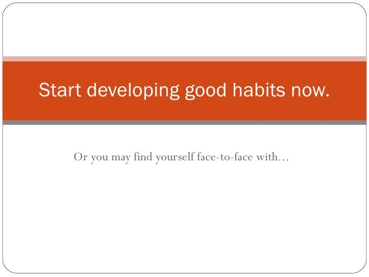 Or you may find yourself face-to-face with... Start developing good habits now.