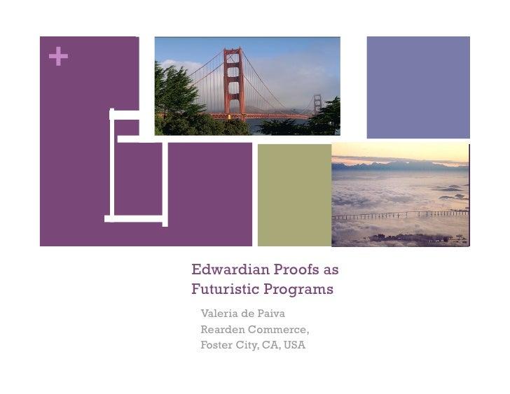 +    Edwardian Proofs as    Futuristic Programs     Valeria de Paiva     Rearden Commerce,     Foster City, CA, USA
