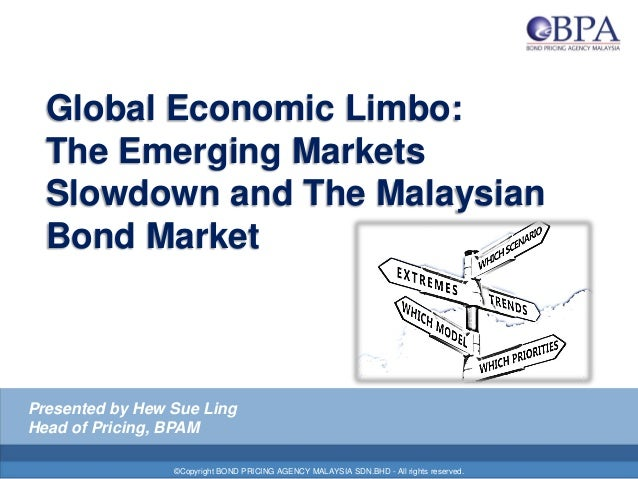 Global Economic Limbo: The Emerging Markets Slowdown and The Malaysian Bond Market ©Copyright BOND PRICING AGENCY MALAYSIA...