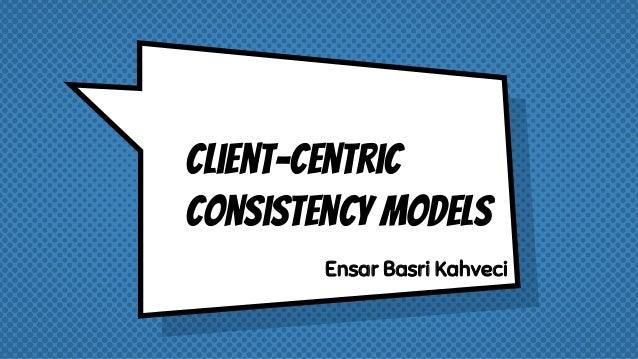 Client-centric consistency models Ensar Basri Kahveci