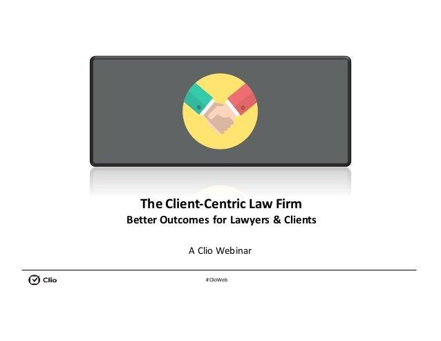 #ClioWeb TheClient-CentricLawFirm BetterOutcomesforLawyers&Clients AClioWebinar