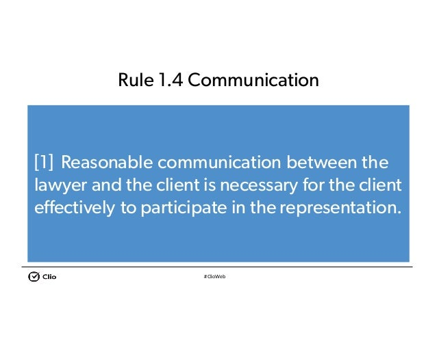 #ClioWeb Rule 1.4 Communication [1] Reasonable communication between the lawyer and the client is necessary for the client...