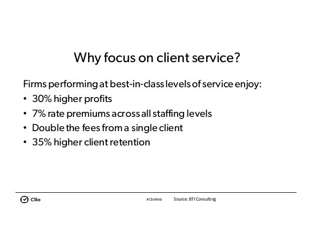 #ClioWeb Why focus on client service? Firms performingat best-in-classlevelsofserviceenjoy: • 30% higher profits • 7% rate...