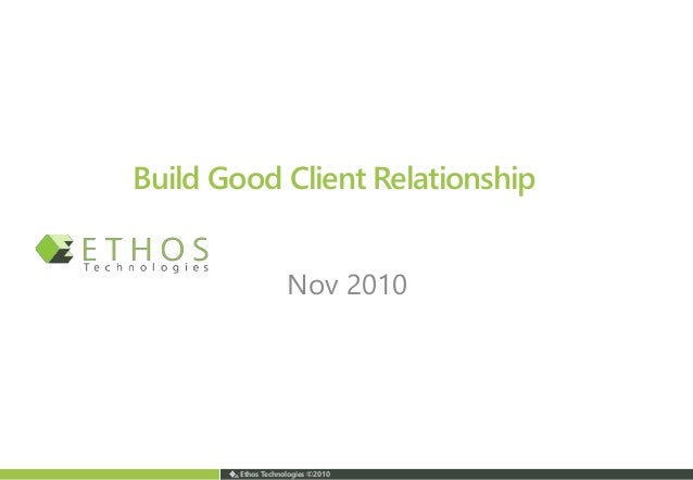 Ethos Technologies ©2010 Build Good Client Relationship Nov 2010