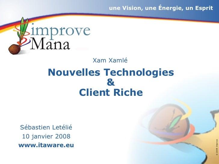 <ul><li>Xam Xamlé </li></ul>Nouvelles Technologies & Client Riche Sébastien Letélié 10 janvier 2008 www.itaware.eu