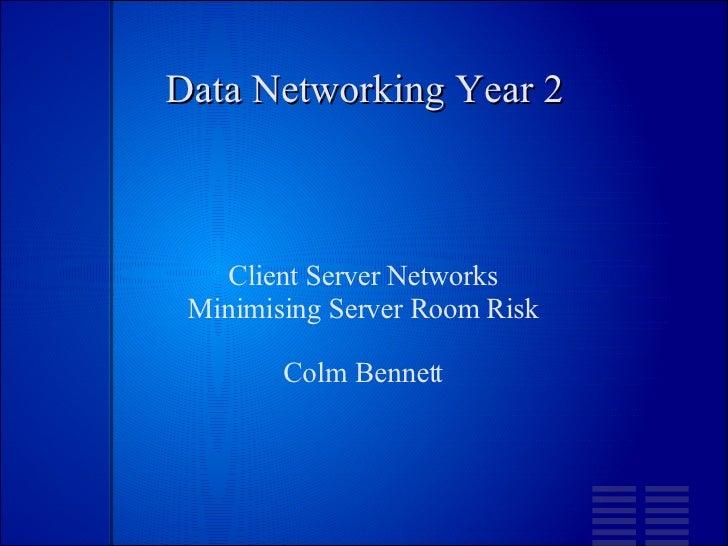 Data Networking Year 2 Client Server Networks Minimising Server Room Risk Colm Bennett