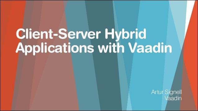 Client-Server Hybrid Applications with Vaadin Artur Signell Vaadin