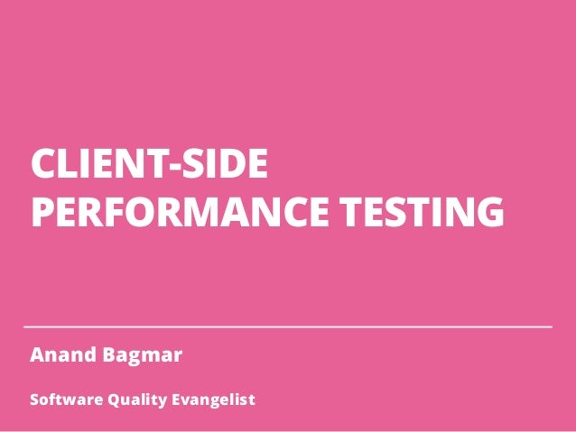 CLIENT-SIDE PERFORMANCE TESTING Anand Bagmar Software Quality Evangelist