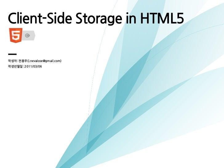 Client-SideStorageinHTML5작성자:전용우(i.nevalose@gmail.com)   작성년월일:2011/03/06