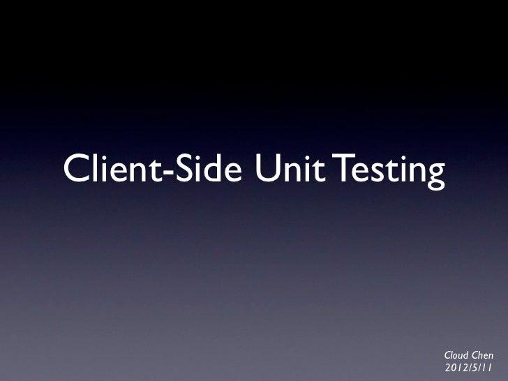 Client-Side Unit Testing                       Cloud Chen                       2012/5/11