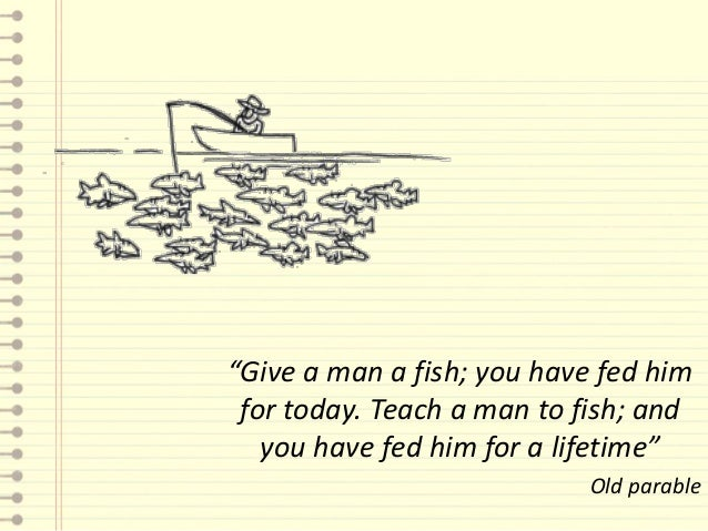 """""""Give a man a fish; you have fed him for today. Teach a man to fish; and   you have fed him for a lifetime""""               ..."""