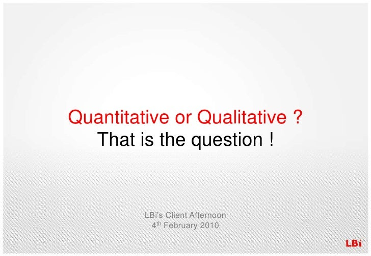 Quantitative or Qualitative ?<br />That is the question !<br />LBi's Client Afternoon4th February 2010<br />