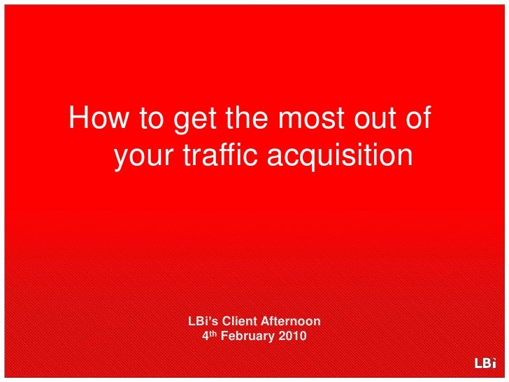 How to get the most out of your traffic acquisition<br />LBi's Client Afternoon4thFebruary 2010<br />