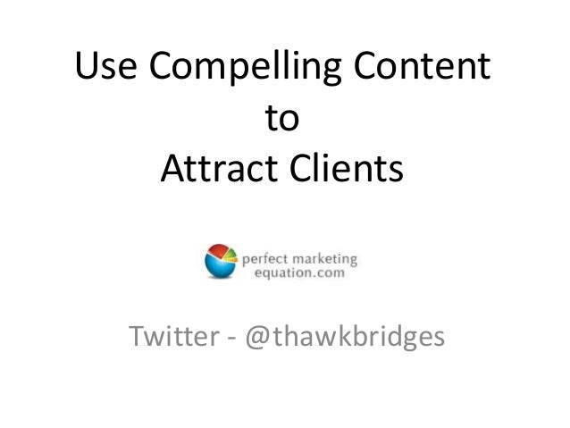Use Compelling Content to Attract Clients Twitter - @thawkbridges