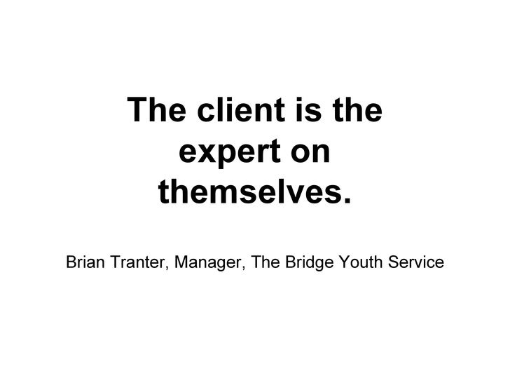The client is the  expert on  themselves. Brian Tranter, Manager, The Bridge Youth Service
