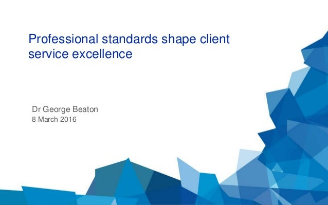 Dr George Beaton 8 March 2016 Professional standards shape client service excellence