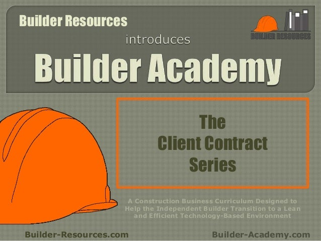 The Client Contract Series Builder-Resources.com Builder-Academy.com A Construction Business Curriculum Designed to Help t...