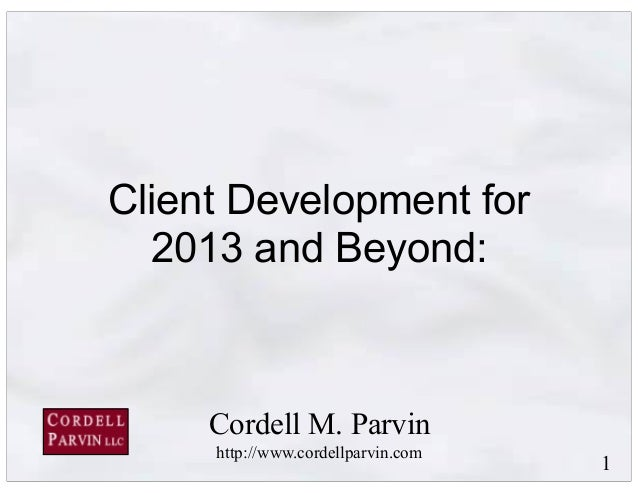 1 Client Development for 2013 and Beyond: Cordell M. Parvin http://www.cordellparvin.com