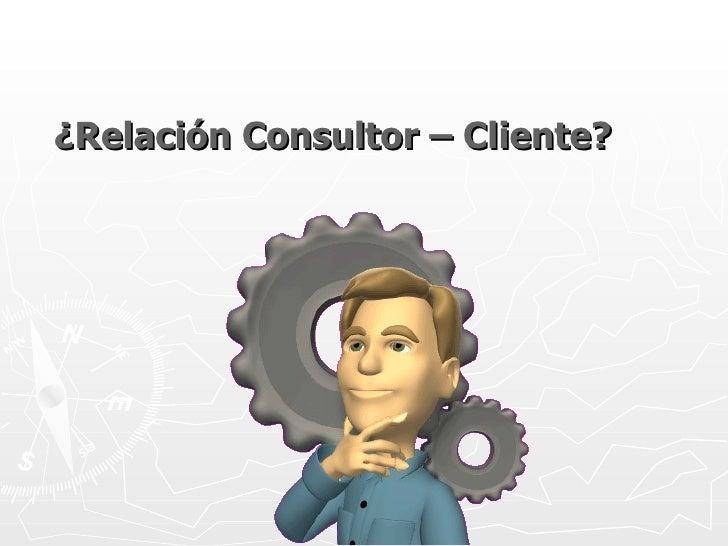 ¿Relación Consultor – Cliente?