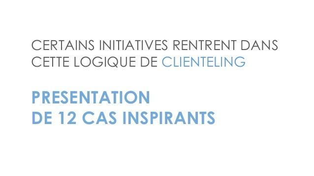 CERTAINS INITIATIVES RENTRENT DANS CETTE LOGIQUE DE CLIENTELING PRESENTATION DE 12 CAS INSPIRANTS