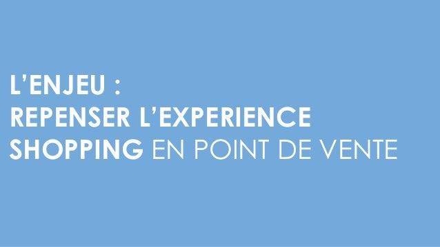 L'ENJEU : REPENSER L'EXPERIENCE SHOPPING EN POINT DE VENTE
