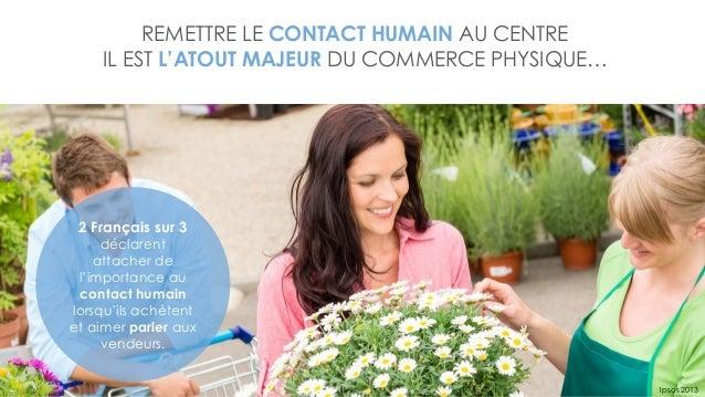 REMETTRE LE CONTACT HUMAIN AU CENTRE IL EST L'ATOUT MAJEUR DU COMMERCE PHYSIQUE… Ipsos 2013 2 Français sur 3 déclarent att...