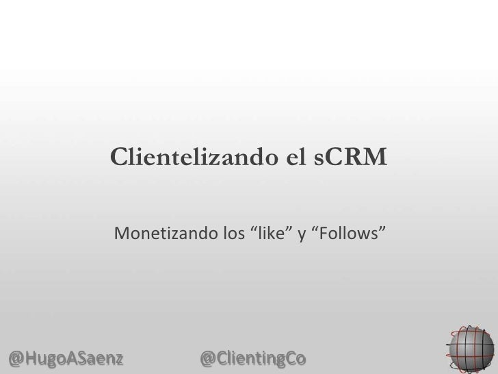 "Clientelizando el sCRM          Monetizando los ""like"" y ""Follows""@HugoASaenz         @ClientingCo"
