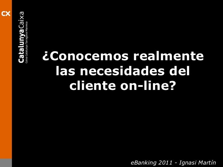 ¿Conocemosrealmente las necesidades del clienteon-line?<br />eBanking 2011 - Ignasi Martín<br />
