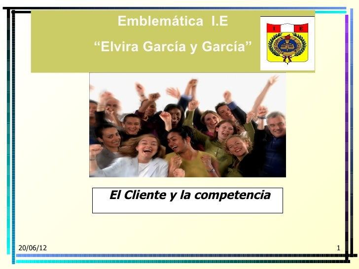 """Emblemática I.E           """"Elvira García y García""""             El Cliente y la competencia20/06/12                        ..."""