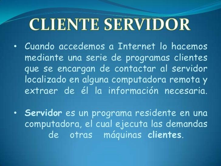 • Cuando accedemos a Internet lo hacemos  mediante una serie de programas clientes  que se encargan de contactar al servid...