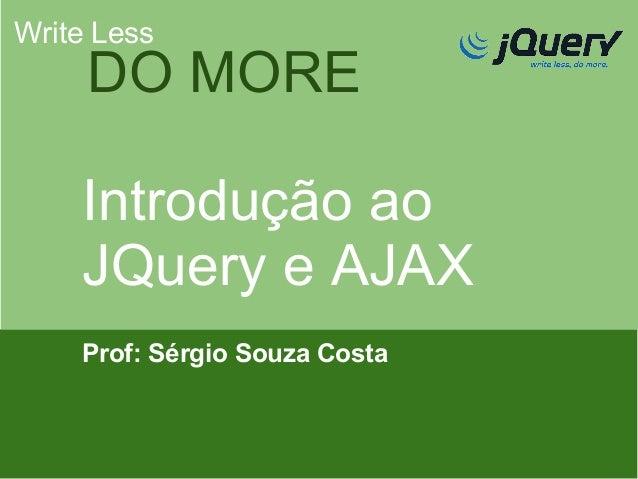 Write Less  DO MORE Introdução ao JQuery e AJAX Prof: Sérgio Souza Costa