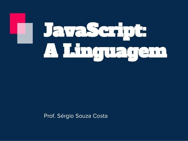 JavaScript: A Linguagem Prof. Sérgio Souza Costa