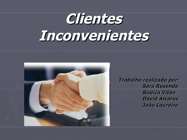 Clientes Inconvenientes <ul><li>Trabalho realizado por: </li></ul><ul><li>Sara Resende </li></ul><ul><li>Rodíca Vitan </li...