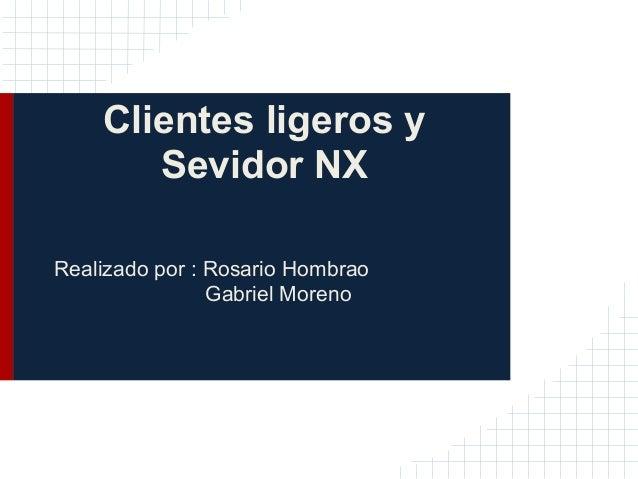 Clientes ligeros y       Sevidor NXRealizado por : Rosario Hombrao                Gabriel Moreno