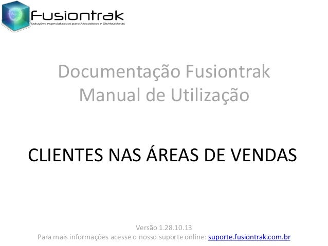 Documentação Fusiontrak Manual de Utilização CLIENTES NAS ÁREAS DE VENDAS  Versão 1.28.10.13 Para mais informações acesse ...
