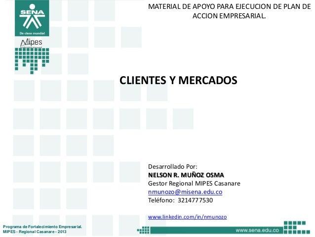MATERIAL DE APOYO PARA EJECUCION DE PLAN DE ACCION EMPRESARIAL.  CLIENTES Y MERCADOS  Desarrollado Por: NELSON R. MUÑOZ OS...