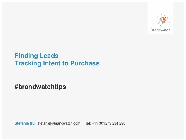 Finding Leads Tracking Intent to Purchase #brandwatchtips Stefanie Bull stefanie@brandwatch.com | Tel: +44 (0)1273 234 290
