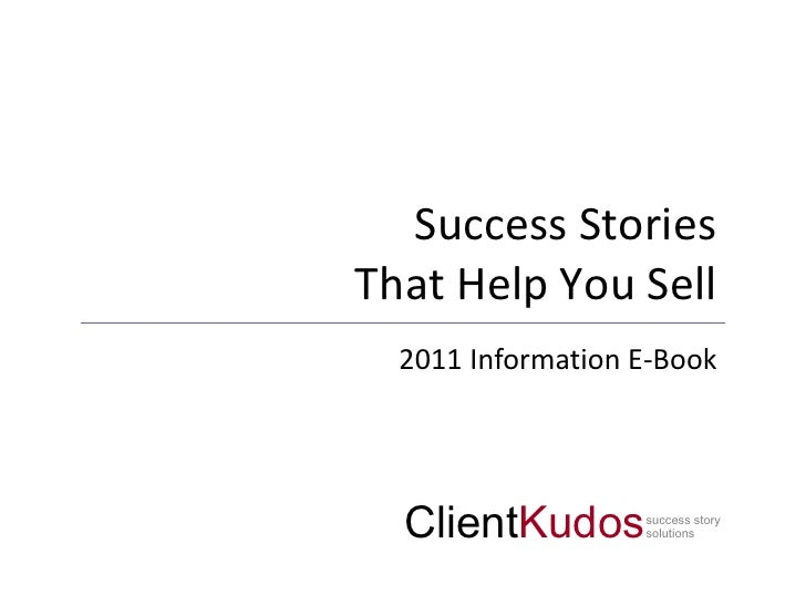 Success StoriesThat Help You Sell  2011 Information E-Book  ClientKudos      success story                   solutions