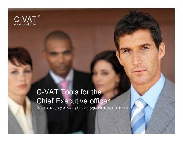 C-VAT Tools for the Chief Executive officer www.c-vat.com C-VAT ® (M)EASURE; (A)NALYZE: (A)LERT: (P)ROVIDE [SOLUTIONS]