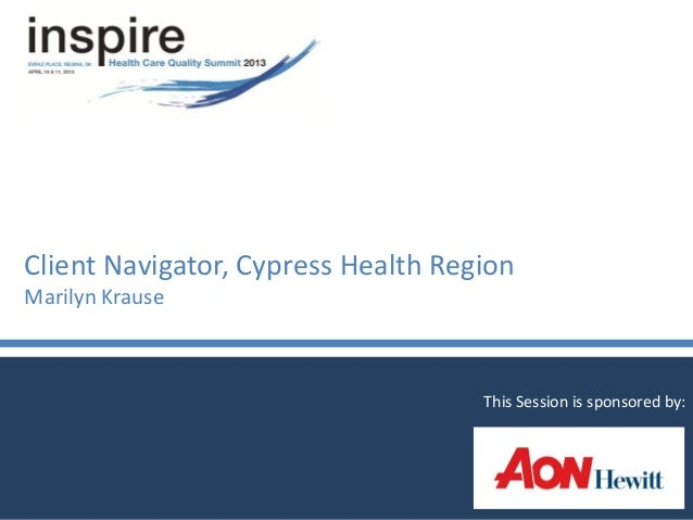 Client Navigator, Cypress Health RegionMarilyn KrauseThis Session is sponsored by: