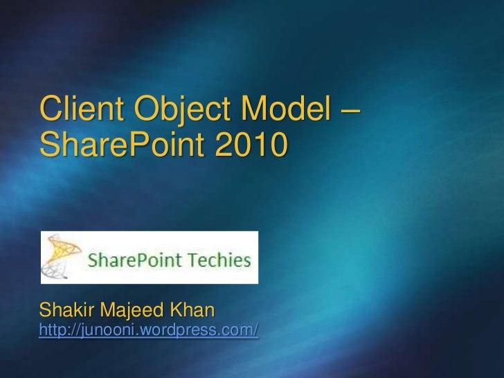 Client Object Model –SharePoint 2010Shakir Majeed Khanhttp://junooni.wordpress.com/