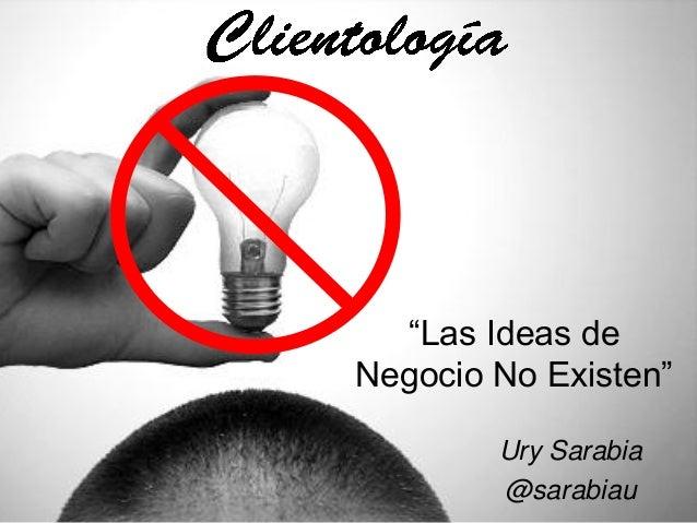 """""""Las Ideas deNegocio No Existen""""        Ury Sarabia        @sarabiau"""